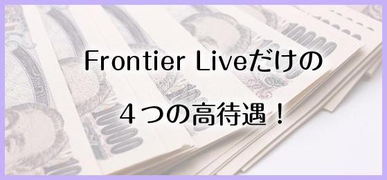 Frontier Liveだけの 4つの高待遇!